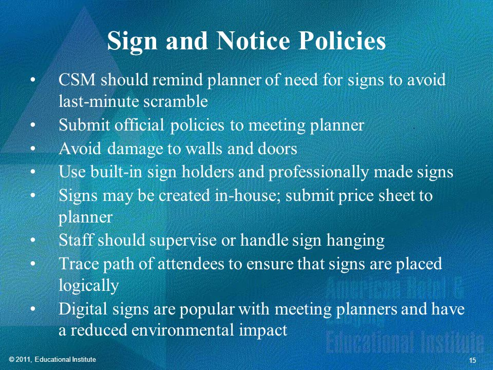 © 2011, Educational Institute 15 Sign and Notice Policies CSM should remind planner of need for signs to avoid last-minute scramble Submit official policies to meeting planner Avoid damage to walls and doors Use built-in sign holders and professionally made signs Signs may be created in-house; submit price sheet to planner Staff should supervise or handle sign hanging Trace path of attendees to ensure that signs are placed logically Digital signs are popular with meeting planners and have a reduced environmental impact