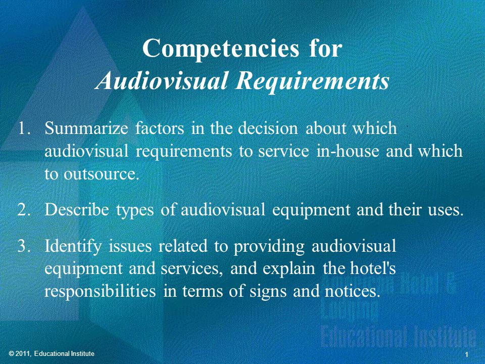 © 2011, Educational Institute 1 Competencies for Audiovisual Requirements 1.Summarize factors in the decision about which audiovisual requirements to service in-house and which to outsource.