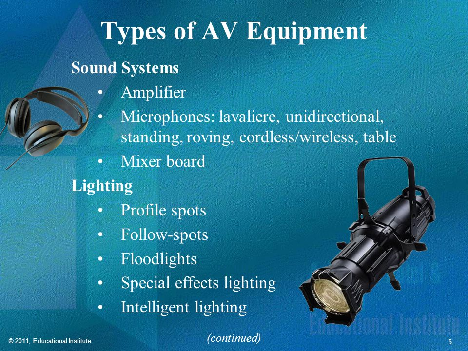 5 Types of AV Equipment Sound Systems Amplifier Microphones: lavaliere, unidirectional, standing, roving, cordless/wireless, table Mixer board Lighting Profile spots Follow-spots Floodlights Special effects lighting Intelligent lighting (continued)