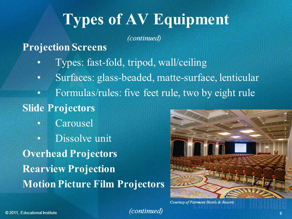 © 2011, Educational Institute 6 Types of AV Equipment Projection Screens Types: fast-fold, tripod, wall/ceiling Surfaces: glass-beaded, matte-surface, lenticular Formulas/rules: five feet rule, two by eight rule Slide Projectors Carousel Dissolve unit Overhead Projectors Rearview Projection Motion Picture Film Projectors (continued) Courtesy of Fairmont Hotels & Resorts