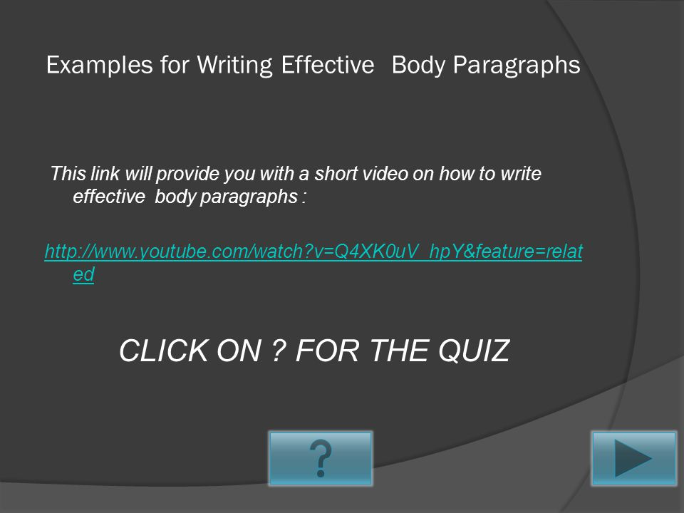 Tips for Writing the Body Paragraph The paragraphs that you write for the Body portion of your essay are meant to be the most important parts of the essay.