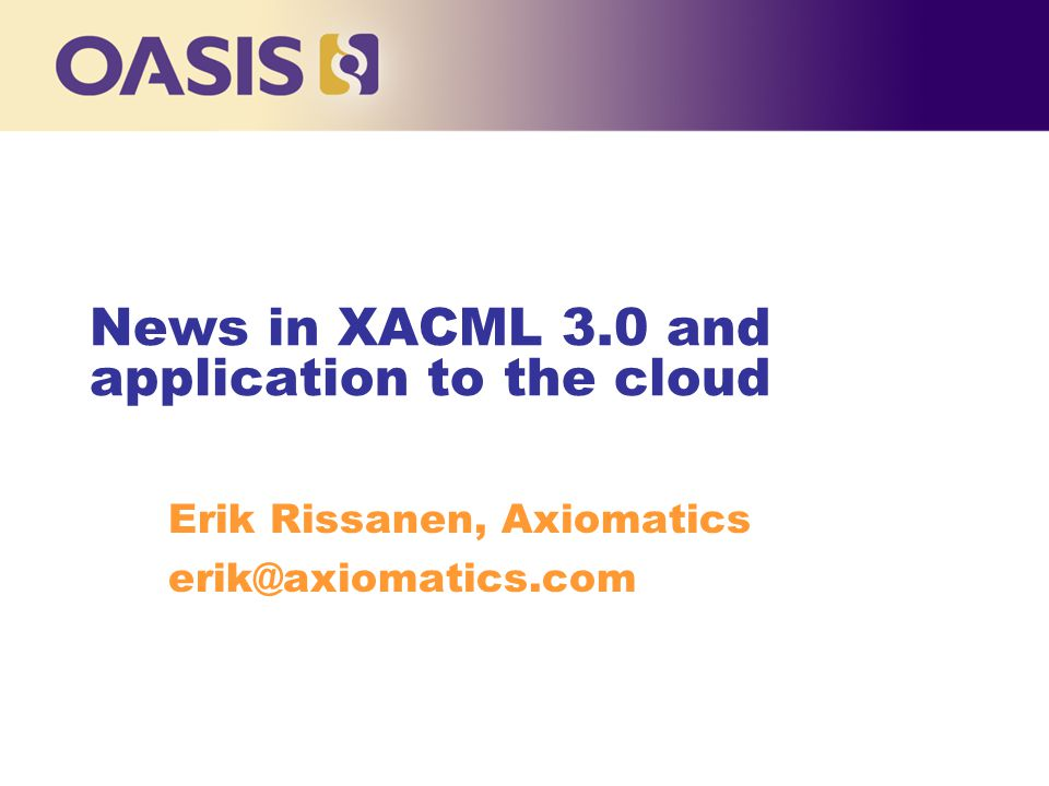 News in XACML 3.0 and application to the cloud Erik Rissanen, Axiomatics erik@axiomatics.com