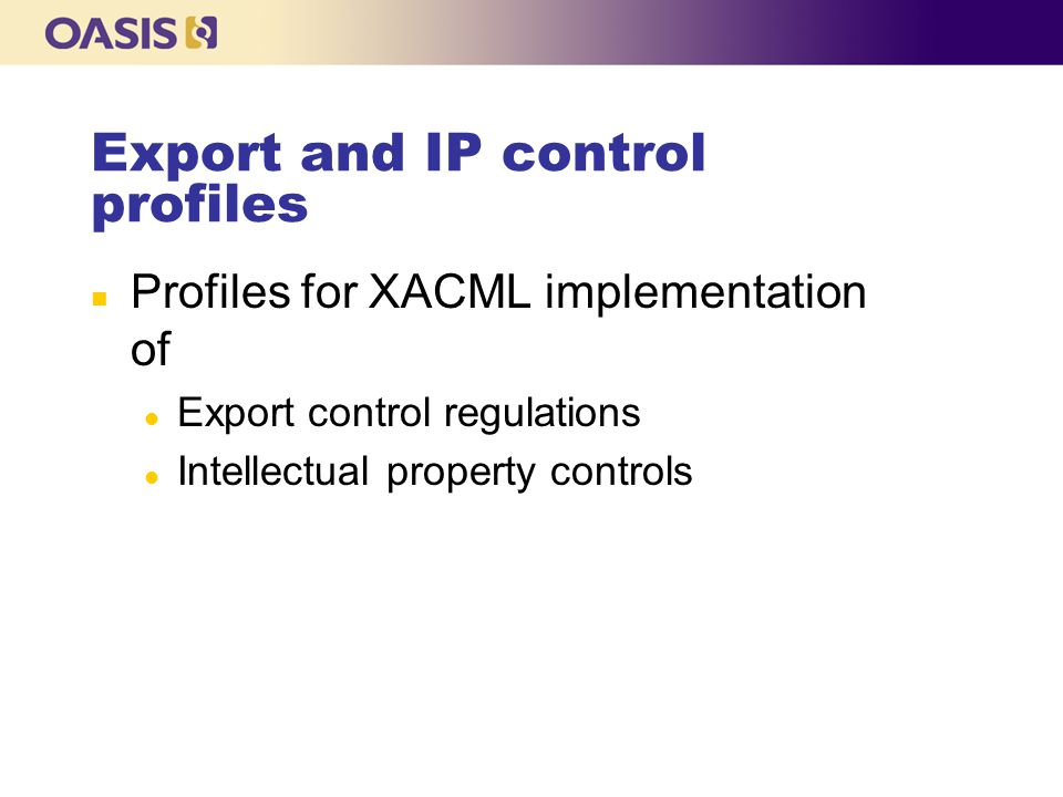 Export and IP control profiles n Profiles for XACML implementation of l Export control regulations l Intellectual property controls