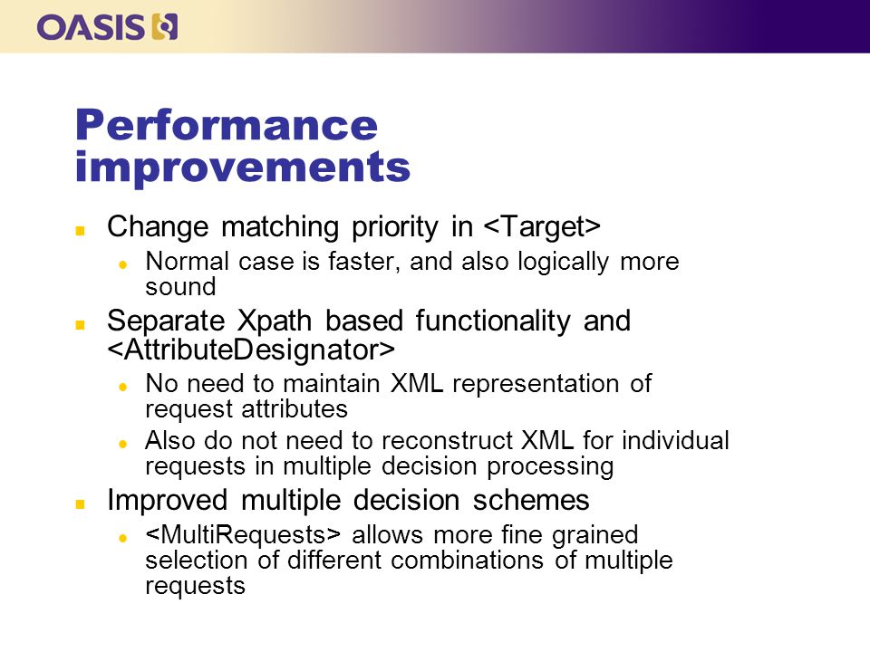 Performance improvements n Change matching priority in l Normal case is faster, and also logically more sound n Separate Xpath based functionality and l No need to maintain XML representation of request attributes l Also do not need to reconstruct XML for individual requests in multiple decision processing n Improved multiple decision schemes l allows more fine grained selection of different combinations of multiple requests