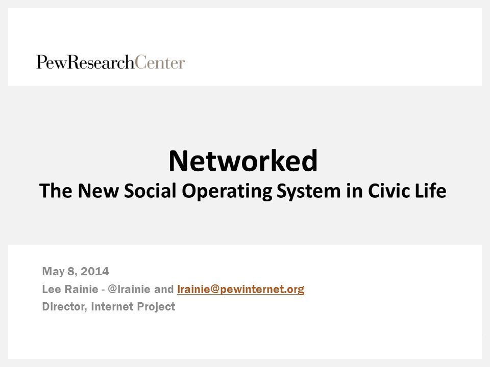 Networked The New Social Operating System in Civic Life May 8, 2014 Lee Rainie - @lrainie and lrainie@pewinternet.orglrainie@pewinternet.org Director,