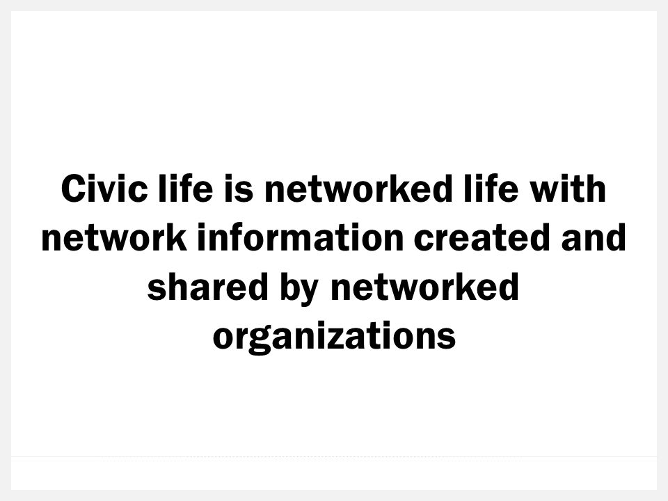 Civic life is networked life with network information created and shared by networked organizations