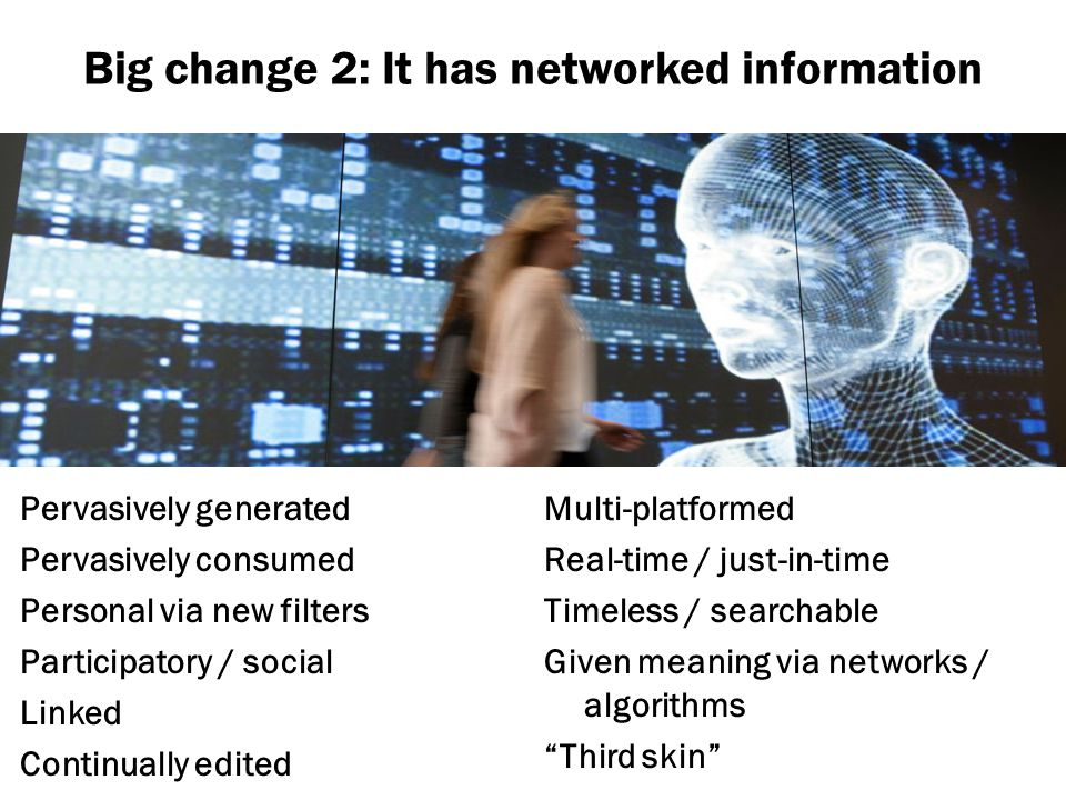 Big change 2: It has networked information Pervasively generated Pervasively consumed Personal via new filters Participatory / social Linked Continual