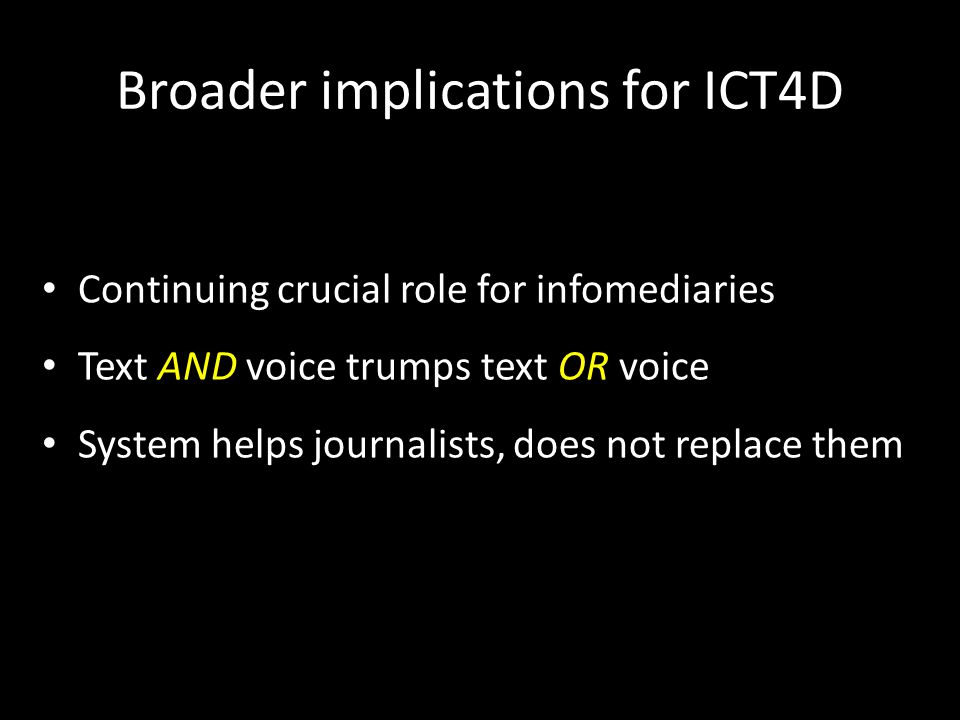Broader implications for ICT4D Continuing crucial role for infomediaries Text AND voice trumps text OR voice System helps journalists, does not replace them