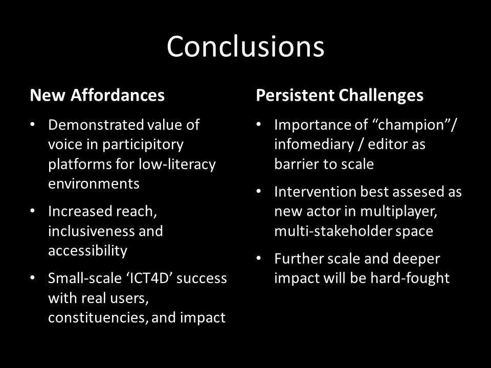 Conclusions New Affordances Demonstrated value of voice in participitory platforms for low-literacy environments Increased reach, inclusiveness and accessibility Small-scale ICT4D success with real users, constituencies, and impact Persistent Challenges Importance of champion/ infomediary / editor as barrier to scale Intervention best assesed as new actor in multiplayer, multi-stakeholder space Further scale and deeper impact will be hard-fought
