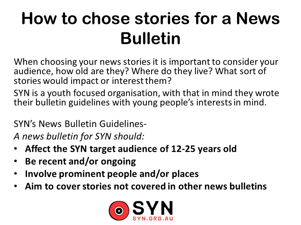 How to chose stories for a News Bulletin When choosing your news stories it is important to consider your audience, how old are they.