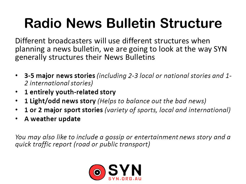 Radio News Bulletin Structure Different broadcasters will use different structures when planning a news bulletin, we are going to look at the way SYN generally structures their News Bulletins 3-5 major news stories (including 2-3 local or national stories and 1- 2 international stories) 1 entirely youth-related story 1 Light/odd news story (Helps to balance out the bad news) 1 or 2 major sport stories (variety of sports, local and international) A weather update You may also like to include a gossip or entertainment news story and a quick traffic report (road or public transport)
