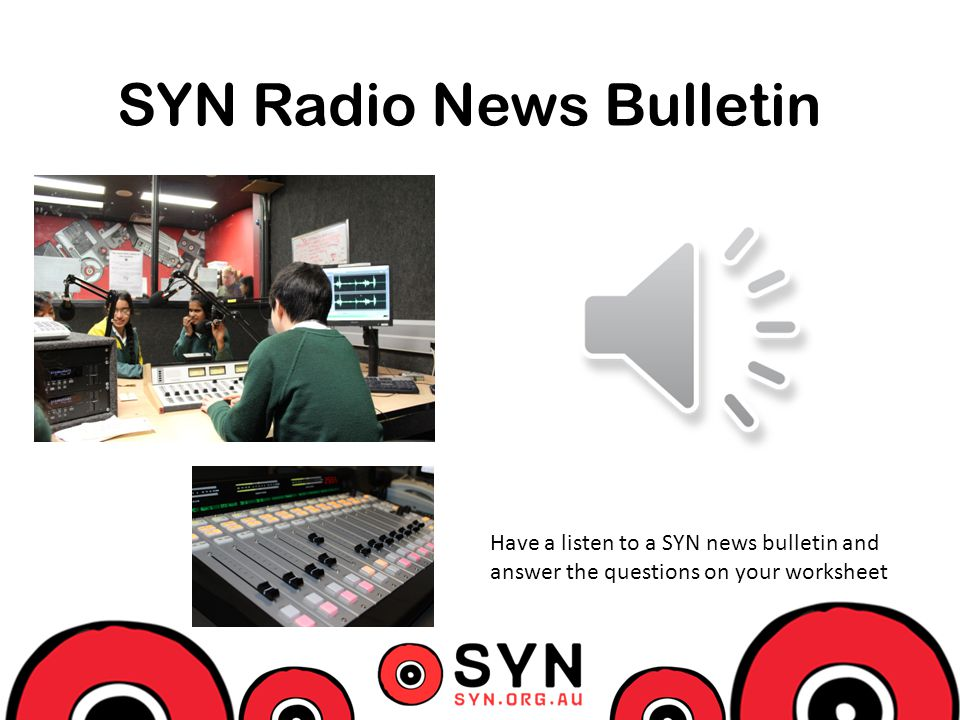 SYN Radio News Bulletin Have a listen to a SYN news bulletin and answer the questions on your worksheet
