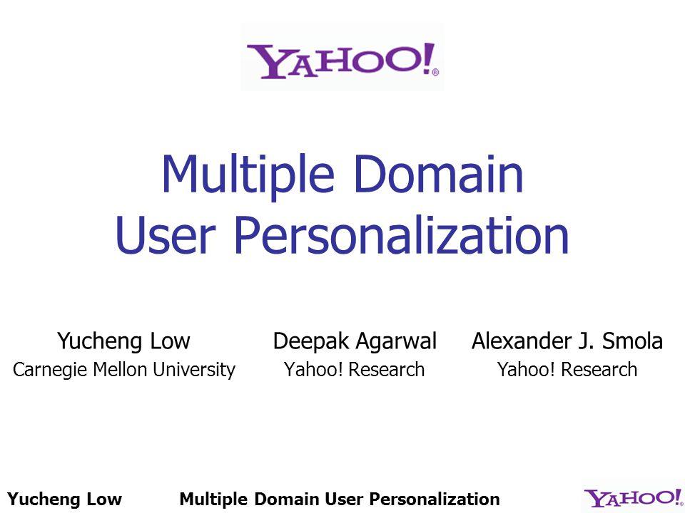 Yucheng LowMultiple Domain User Personalization Deepak Agarwal Yahoo.