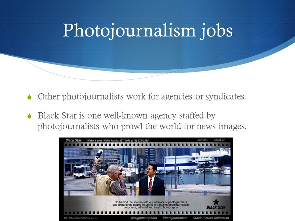 Photojournalism jobs Other photojournalists work for agencies or syndicates.