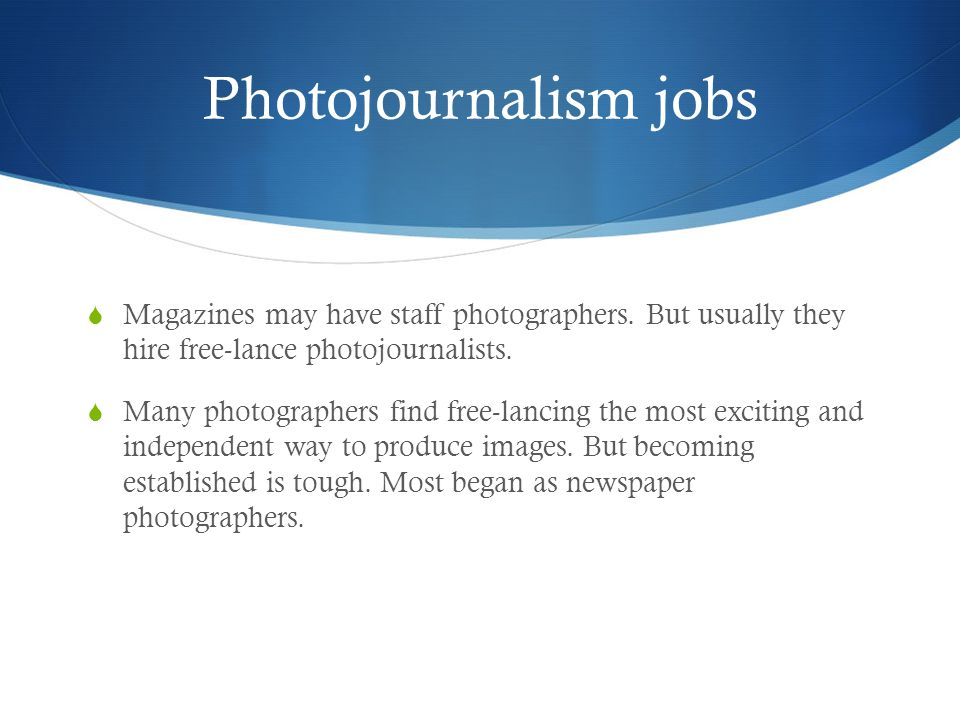 Photojournalism jobs Magazines may have staff photographers.