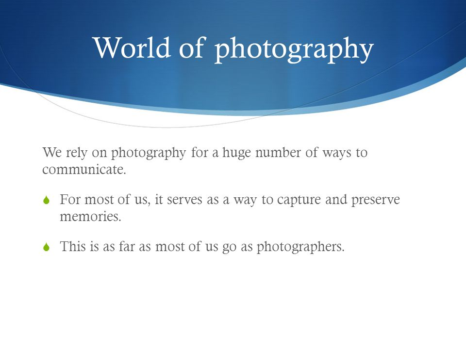 World of photography We rely on photography for a huge number of ways to communicate.