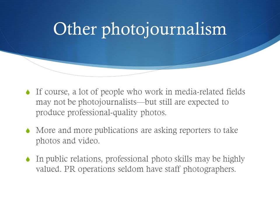 Other photojournalism If course, a lot of people who work in media-related fields may not be photojournalistsbut still are expected to produce professional-quality photos.