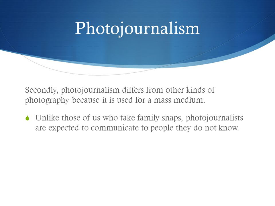 Photojournalism Actually, the idea that photojournalism ought to be a separate field is fairly recent.