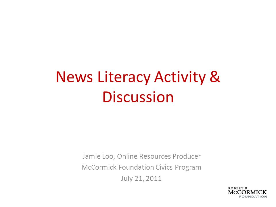 News Literacy Activity & Discussion Jamie Loo, Online Resources Producer McCormick Foundation Civics Program July 21, 2011