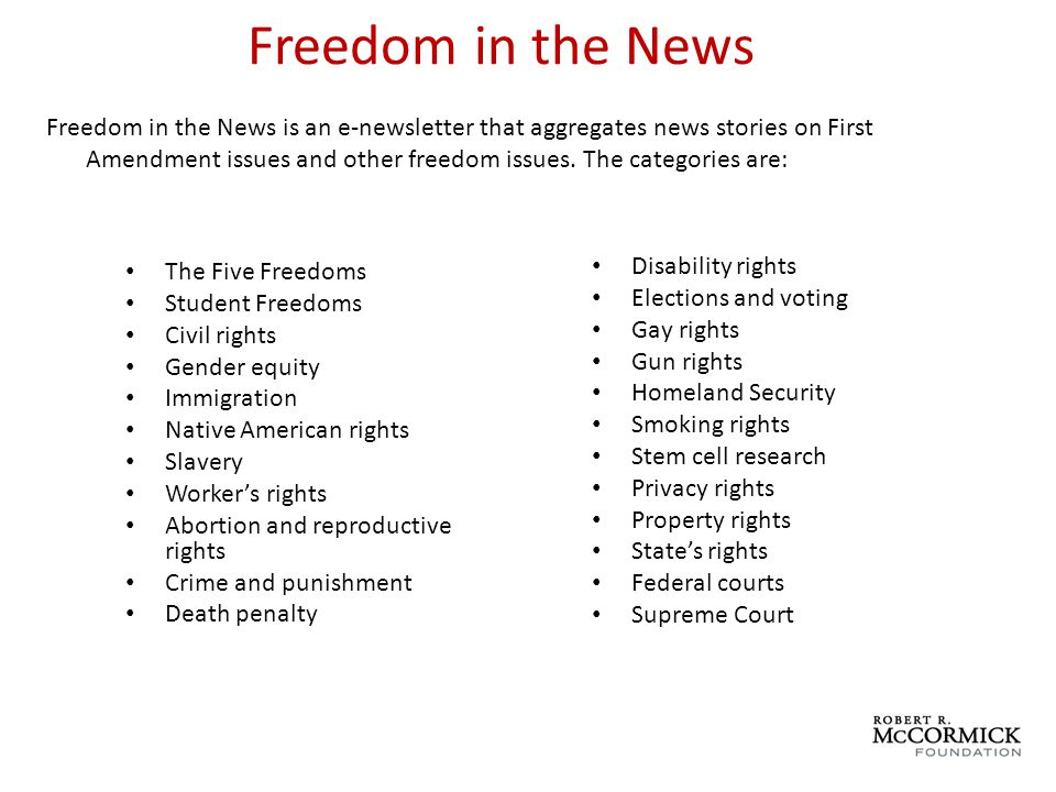 Freedom in the News The Five Freedoms Student Freedoms Civil rights Gender equity Immigration Native American rights Slavery Workers rights Abortion and reproductive rights Crime and punishment Death penalty Disability rights Elections and voting Gay rights Gun rights Homeland Security Smoking rights Stem cell research Privacy rights Property rights States rights Federal courts Supreme Court Freedom in the News is an e-newsletter that aggregates news stories on First Amendment issues and other freedom issues.