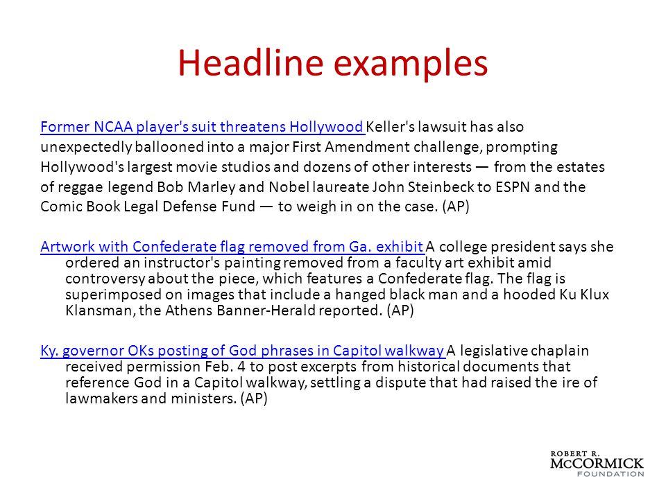 Headline examples Former NCAA player s suit threatens Hollywood Former NCAA player s suit threatens Hollywood Keller s lawsuit has also unexpectedly ballooned into a major First Amendment challenge, prompting Hollywood s largest movie studios and dozens of other interests from the estates of reggae legend Bob Marley and Nobel laureate John Steinbeck to ESPN and the Comic Book Legal Defense Fund to weigh in on the case.