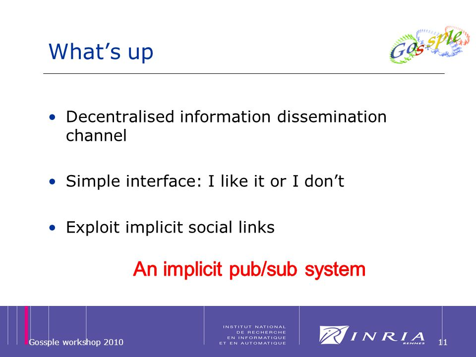 Whats up Decentralised information dissemination channel Simple interface: I like it or I dont Exploit implicit social links Gossple workshop 201011