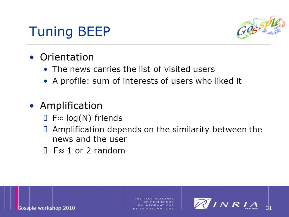 Tuning BEEP Orientation The news carries the list of visited users A profile: sum of interests of users who liked it Amplification F log(N) friends Amplification depends on the similarity between the news and the user F 1 or 2 random Gossple workshop 201031