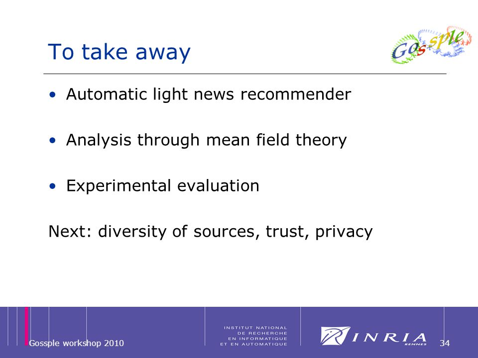 To take away Automatic light news recommender Analysis through mean field theory Experimental evaluation Next: diversity of sources, trust, privacy Gossple workshop 201034