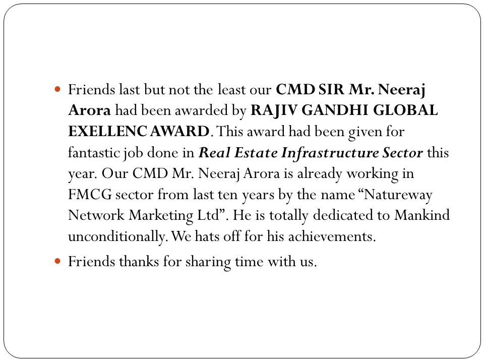 Friends last but not the least our CMD SIR Mr. Neeraj Arora had been awarded by RAJIV GANDHI GLOBAL EXELLENC AWARD. This award had been given for fant