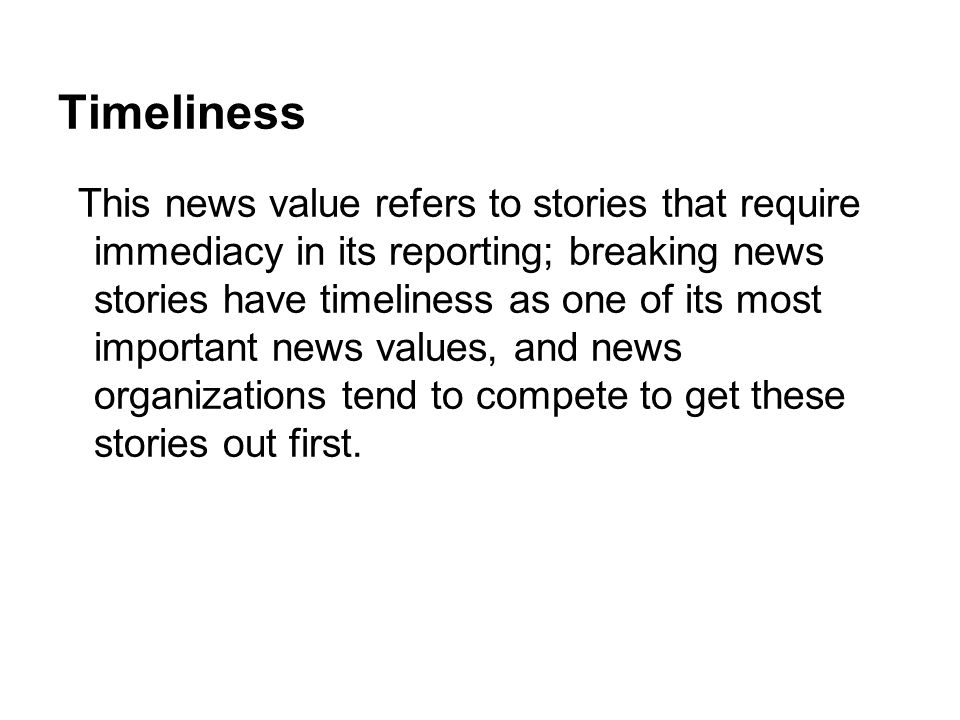 Timeliness This news value refers to stories that require immediacy in its reporting; breaking news stories have timeliness as one of its most importa