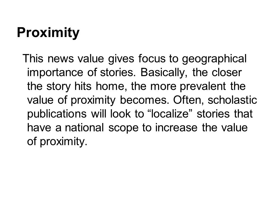 Proximity This news value gives focus to geographical importance of stories. Basically, the closer the story hits home, the more prevalent the value o