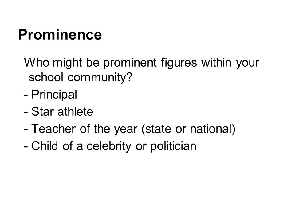 Prominence Who might be prominent figures within your school community? - Principal - Star athlete - Teacher of the year (state or national) - Child o