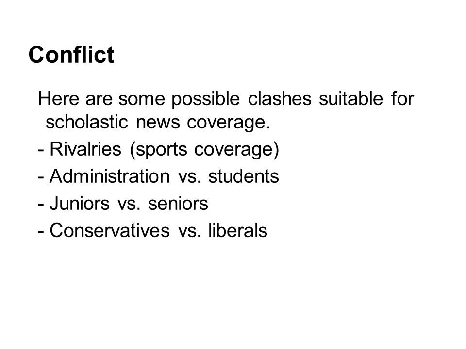 Conflict Here are some possible clashes suitable for scholastic news coverage. - Rivalries (sports coverage) - Administration vs. students - Juniors v