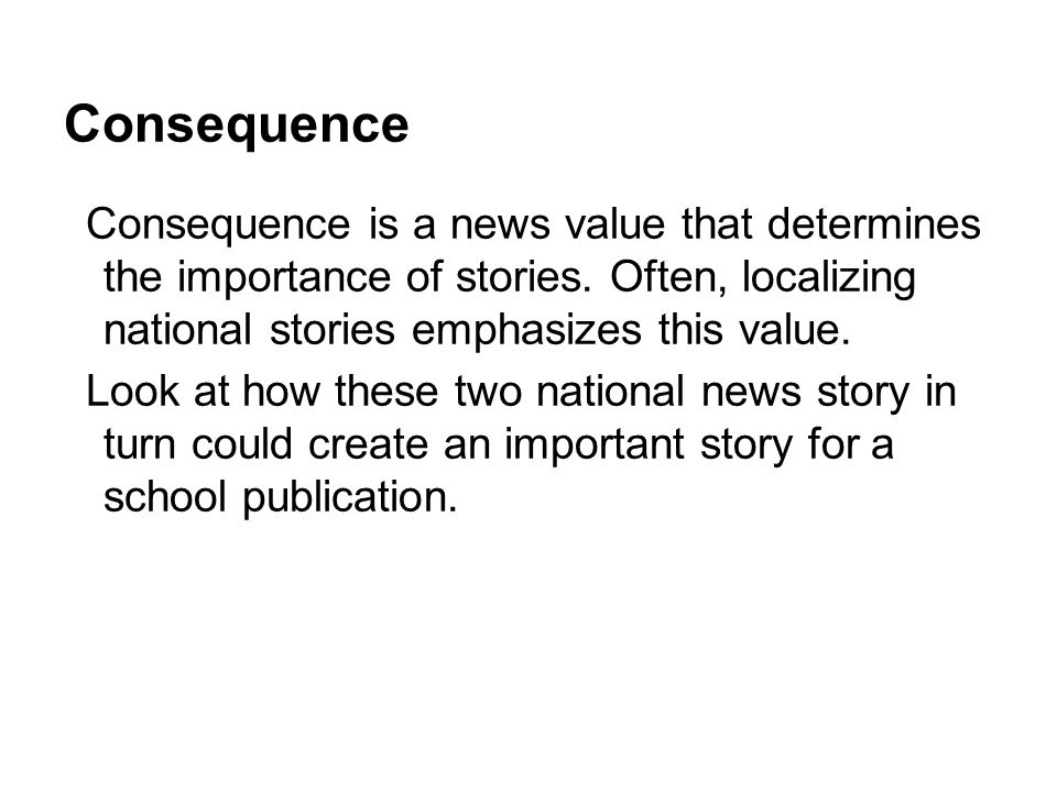 Consequence Consequence is a news value that determines the importance of stories. Often, localizing national stories emphasizes this value. Look at h