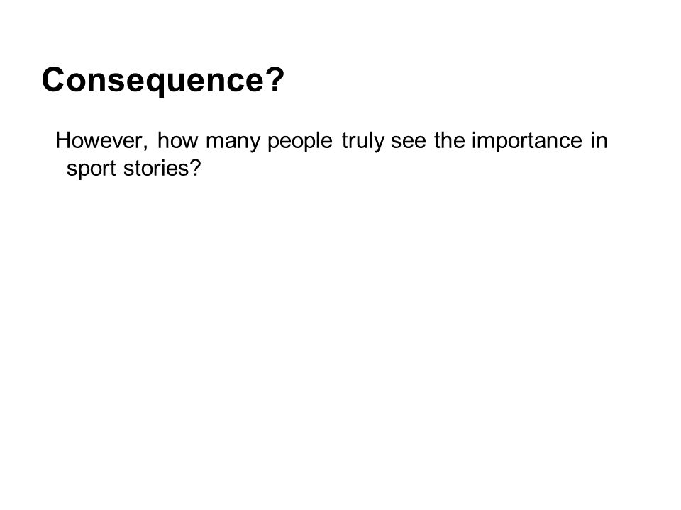 Consequence? However, how many people truly see the importance in sport stories?