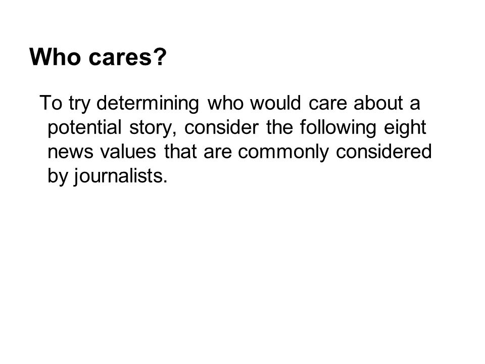 Who cares? To try determining who would care about a potential story, consider the following eight news values that are commonly considered by journal