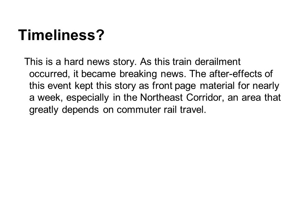 Timeliness? This is a hard news story. As this train derailment occurred, it became breaking news. The after-effects of this event kept this story as