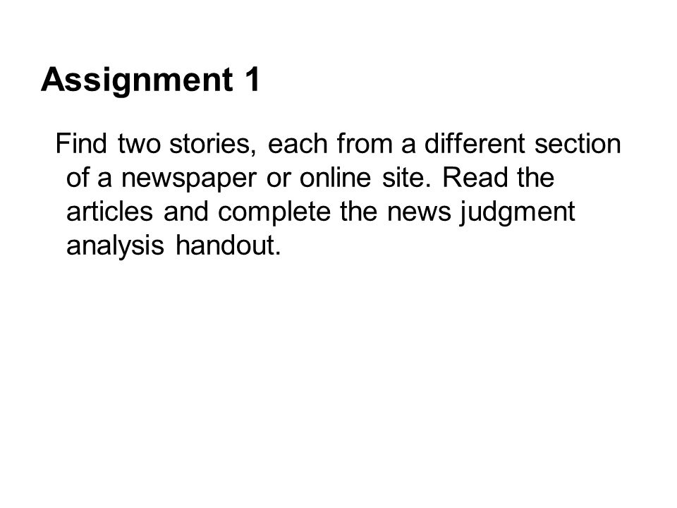 Assignment 1 Find two stories, each from a different section of a newspaper or online site. Read the articles and complete the news judgment analysis