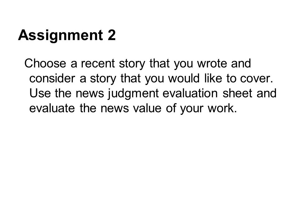 Assignment 2 Choose a recent story that you wrote and consider a story that you would like to cover. Use the news judgment evaluation sheet and evalua