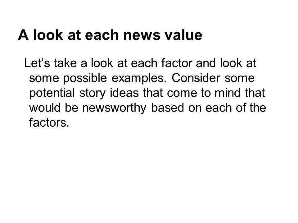 A look at each news value Lets take a look at each factor and look at some possible examples. Consider some potential story ideas that come to mind th