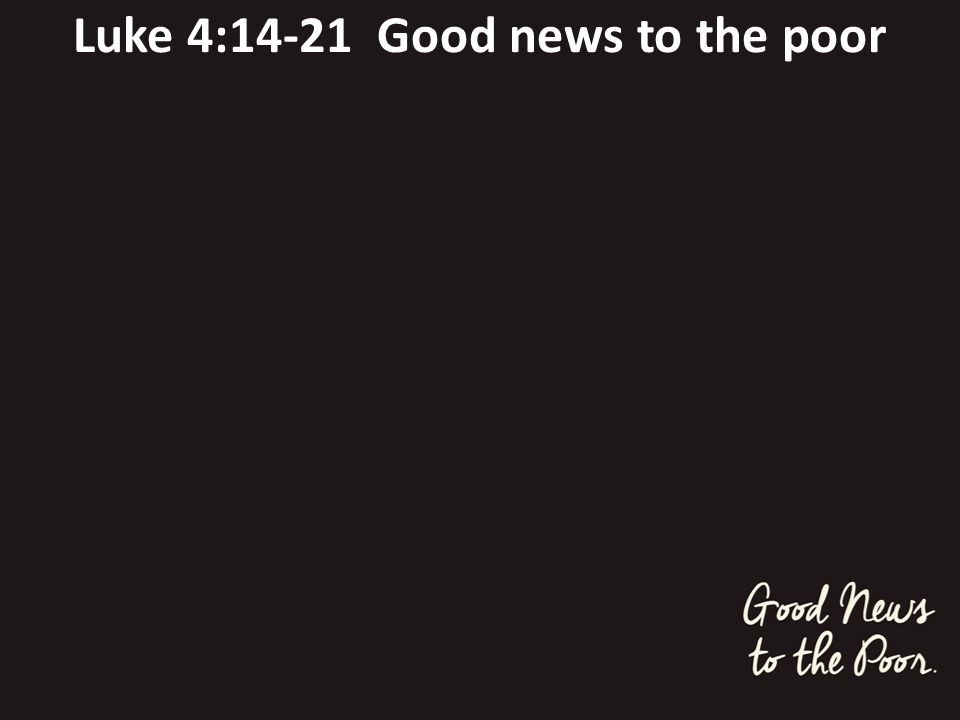 Luke 4:14-21 Good news to the poor