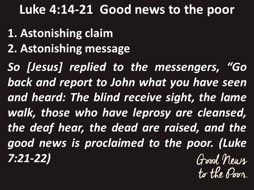 Luke 4:14-21 Good news to the poor 1. Astonishing claim 2. Astonishing message So [Jesus] replied to the messengers, Go back and report to John what y