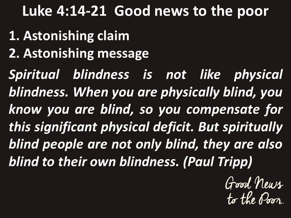 Luke 4:14-21 Good news to the poor 1. Astonishing claim 2. Astonishing message Spiritual blindness is not like physical blindness. When you are physic