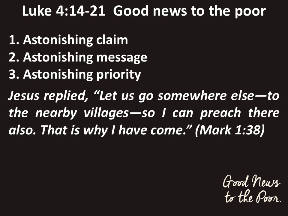 Luke 4:14-21 Good news to the poor 1. Astonishing claim 2. Astonishing message 3. Astonishing priority Jesus replied, Let us go somewhere elseto the n
