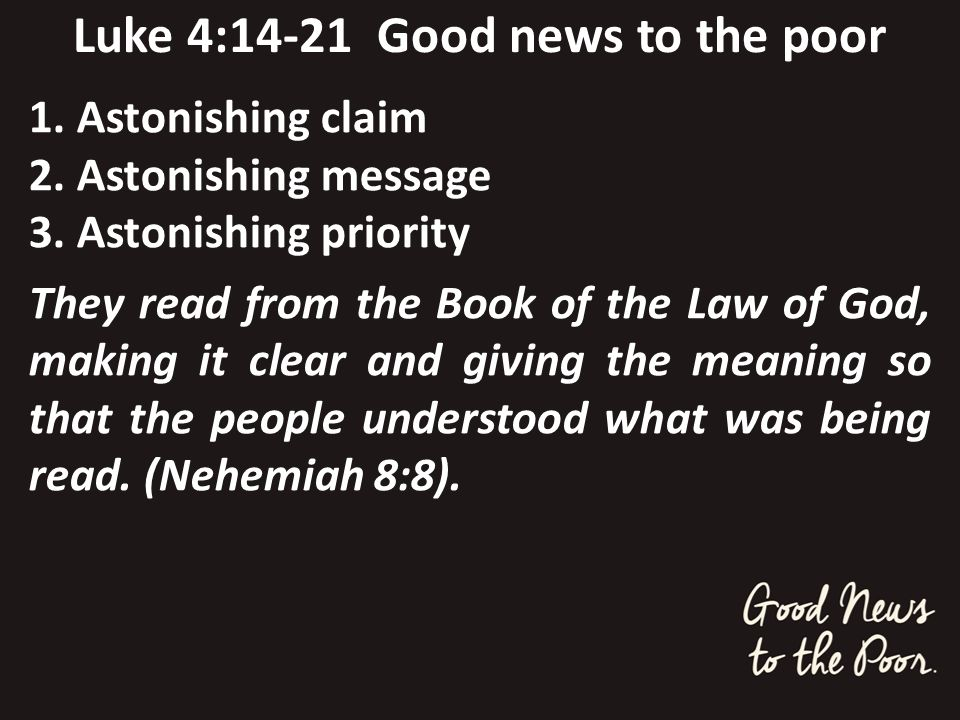 Luke 4:14-21 Good news to the poor 1. Astonishing claim 2. Astonishing message 3. Astonishing priority They read from the Book of the Law of God, maki