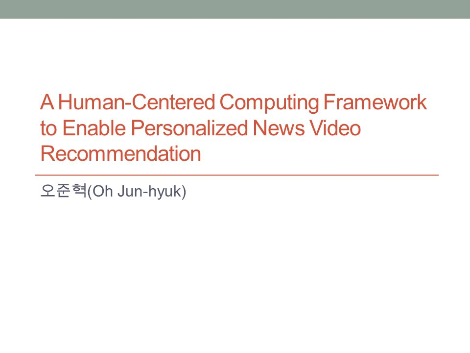 A Human-Centered Computing Framework to Enable Personalized News Video Recommendation (Oh Jun-hyuk)