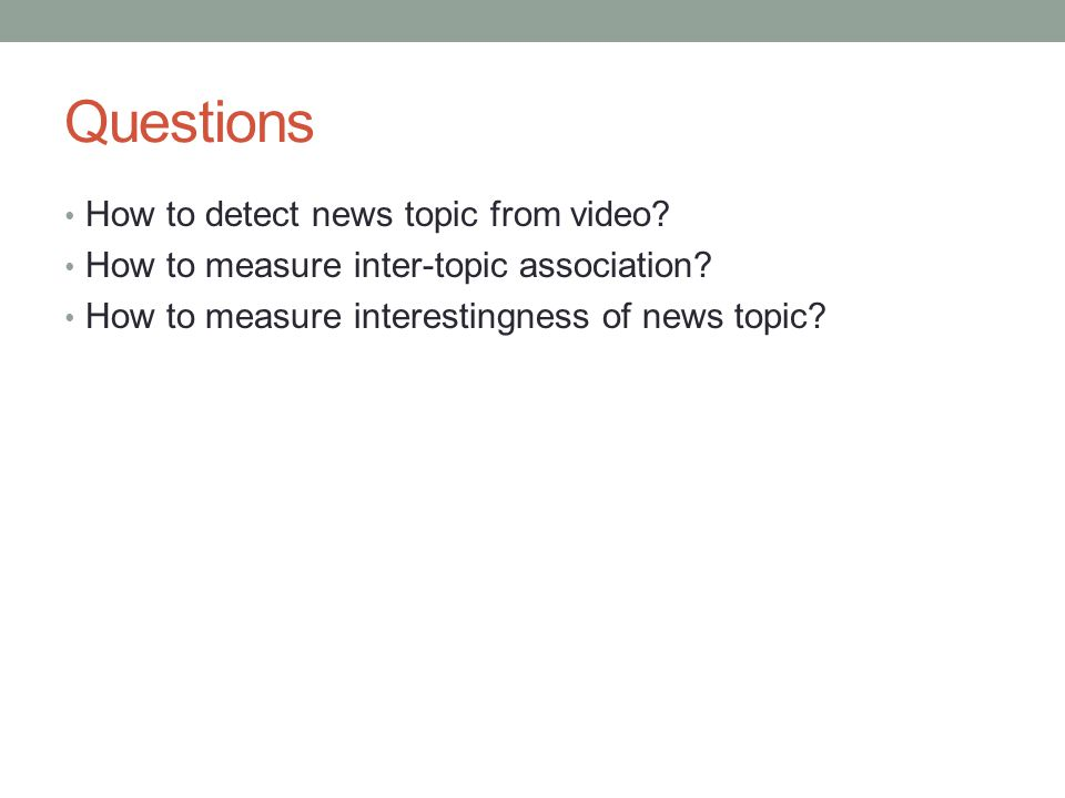 Questions How to detect news topic from video? How to measure inter-topic association? How to measure interestingness of news topic?