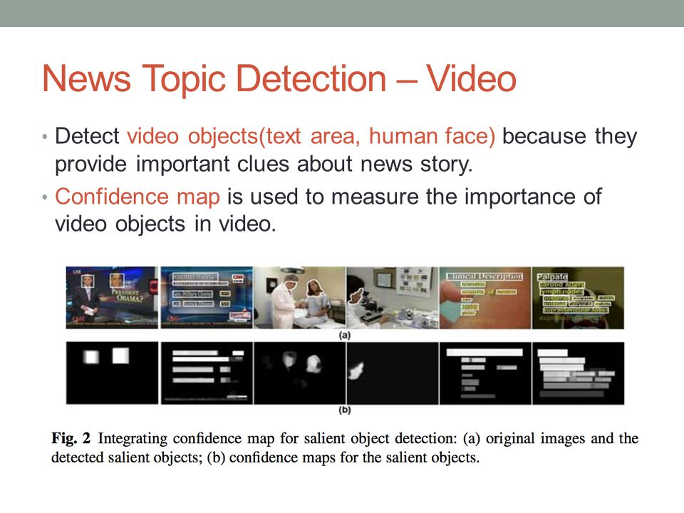 News Topic Detection – Video Detect video objects(text area, human face) because they provide important clues about news story. Confidence map is used