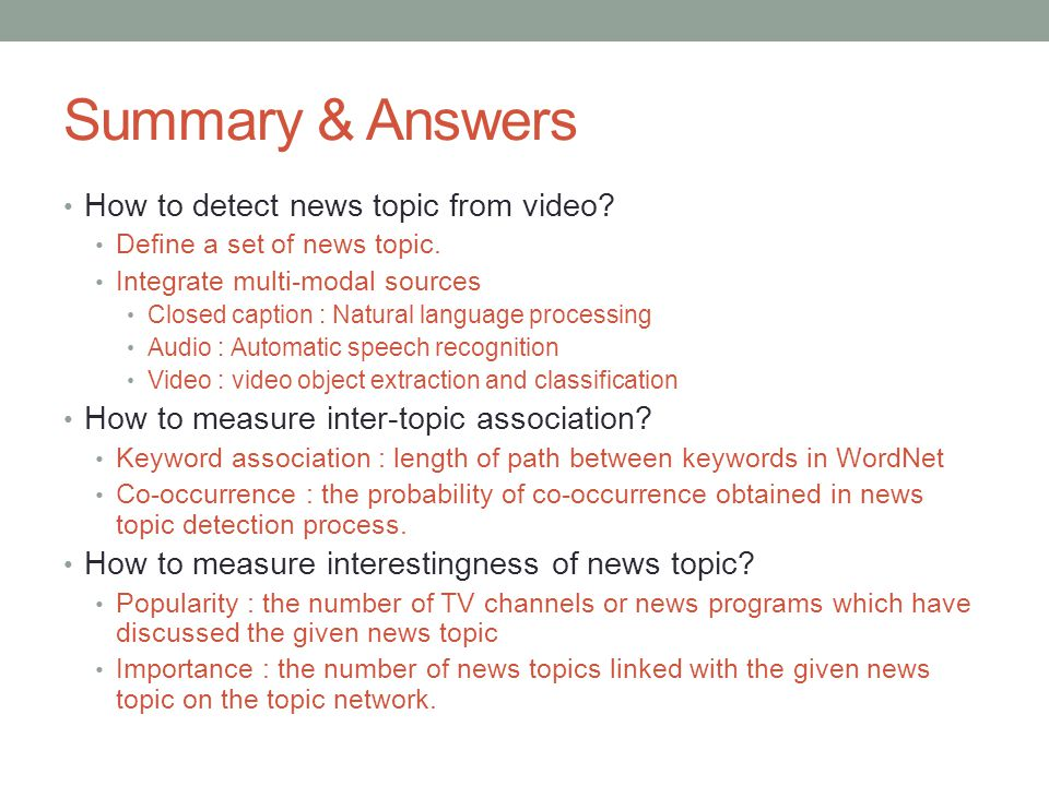 Summary & Answers How to detect news topic from video? Define a set of news topic. Integrate multi-modal sources Closed caption : Natural language pro