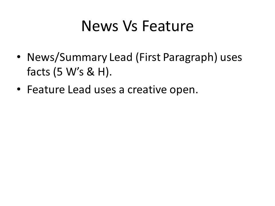 News Vs Feature News/Summary Lead (First Paragraph) uses facts (5 Ws & H). Feature Lead uses a creative open.
